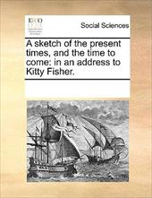 A Sketch of the Present Times, and the Time to Come: In an Address to Kitty Fisher. - Multiple Contributors