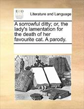 A Sorrowful Ditty; Or, the Lady's Lamentation for the Death of Her Favourite Cat. a Parody. - Multiple Contributors