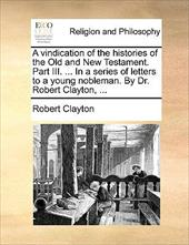 A Vindication of the Histories of the Old and New Testament. Part III. ... in a Series of Letters to a Young Nobleman. by Dr. Robe - Clayton, Robert