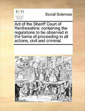 Act of the Sheriff Court of Renfrewshire; Containing the Regulations to Be Observed in the Forms of Proceeding in All Actions, Civ - Multiple Contributors