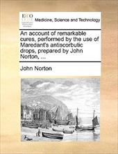 An Account of Remarkable Cures, Performed by the Use of Maredant's Antiscorbutic Drops, Prepared by John Norton, ... - Norton, John