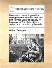 An  Essay Upon Nursing and the Management of Children, from Their Birth to Three Years of Age. by W. Cadogan, ... the Ninth Editio - Cadogan, William