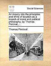 An Inquiry Into the Principles and Limits of Taxation as a Branch of Moral and Political Philosophy; By Thomas Percival, ... - Percival, Thomas