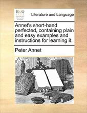 Annet's Short-Hand Perfected, Containing Plain and Easy Examples and Instructions for Learning It. - Annet, Peter