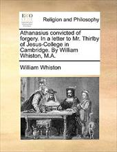 Athanasius Convicted of Forgery. in a Letter to Mr. Thirlby of Jesus-College in Cambridge. by William Whiston, M.A. - Whiston, William