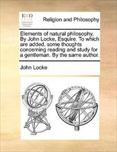 Elements of Natural Philosophy. by John Locke, Esquire. to Which Are Added, Some Thoughts Concerning Reading and Study for a Gentl - Locke, John