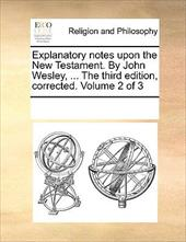 Explanatory Notes Upon the New Testament. by John Wesley, ... the Third Edition, Corrected. Volume 2 of 3 - Multiple Contributors