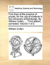 First Lines of the Practice of Physic, for the Use of Students in the University of Edinburgh. by William Cullen, ... Third Editio - Cullen, William