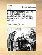 Four Original Letters, Viz. Two from a Husband to a Gentleman: And Two from a Husband to a Wife. the Third Edition. - Cibber, Theophilus