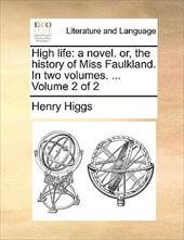 High Life: A Novel. Or, the History of Miss Faulkland. in Two Volumes. ... Volume 2 of 2 - Higgs, Henry