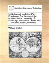 Institutions of Medicine. Part I. Physiology. for the Use of the Students in the University of Edinburgh. by William Cullen, M.D. - Cullen, William