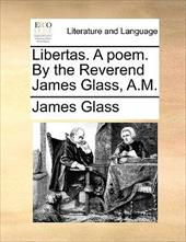 Libertas. a Poem. by the Reverend James Glass, A.M. - Glass, James