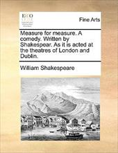 Measure for Measure. a Comedy. Written by Shakespear. as It Is Acted at the Theatres of London and Dublin. - Shakespeare, William