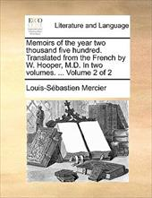 Memoirs of the Year Two Thousand Five Hundred. Translated from the French by W. Hooper, M.D. in Two Volumes. ... Volume 2 of 2 - Mercier, Louis-Sbastien