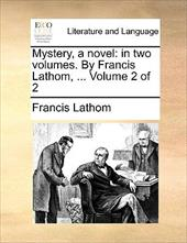 Mystery, a Novel: In Two Volumes. by Francis Lathom, ... Volume 2 of 2 - Lathom, Francis