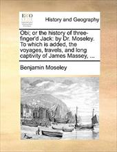 Obi; Or the History of Three-Finger'd Jack: By Dr. Moseley. to Which Is Added, the Voyages, Travels, and Long Captivity of James M - Moseley, Benjamin