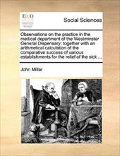 Observations on the Practice in the Medical Department of the Westminster General Dispensary: Together with an Arithmetical Calcul - Millar, John