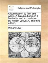 Of Justification by Faith and Works. a Dialogue Between a Methodist and a Churchman. by William Law, M.A. the Third Edition. - Law, William