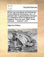 Of the Use and Abuse of Parliaments; In Two Historical Discourses, Viz. I. a General View of Government in Europe. II. a Detection - Sidney, Algernon
