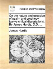 On the Nature and Occasion of Psalm and Prophecy, Twelve Critical Dissertations. by James Hurdis, D.D. ... - Hurdis, James