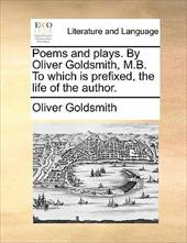 Poems and Plays. by Oliver Goldsmith, M.B. to Which Is Prefixed, the Life of the Author. - Goldsmith, Oliver