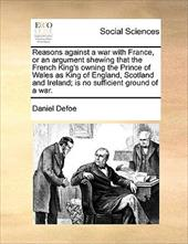 Reasons Against a War with France, or an Argument Shewing That the French King's Owning the Prince of Wales as King of England, Sc - Defoe, Daniel