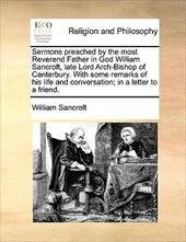 Sermons Preached by the Most Reverend Father in God William Sancroft, Late Lord Arch-Bishop of Canterbury. with Some Remarks of Hi - Sancroft, William