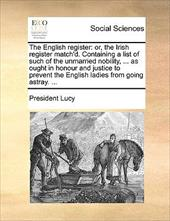 The English Register: Or, the Irish Register Match'd. Containing a List of Such of the Unmarried Nobility, ... as Ought in Honour - Lucy, President