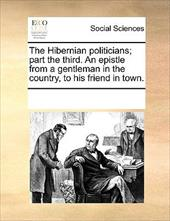 The Hibernian Politicians; Part the Third. an Epistle from a Gentleman in the Country, to His Friend in Town. - Multiple Contributors