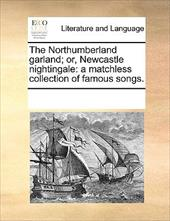 The Northumberland Garland; Or, Newcastle Nightingale: A Matchless Collection of Famous Songs. - Multiple Contributors