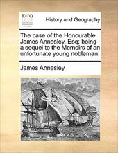The Case of the Honourable James Annesley, Esq; Being a Sequel to the Memoirs of an Unfortunate Young Nobleman. - Annesley, James