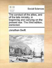 The Conduct of the Allies, and of the Late Ministry, in Beginning and Carrying on the Present War. the Third Edition, Corrected. - Swift, Jonathan