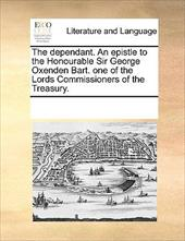 The Dependant. an Epistle to the Honourable Sir George Oxenden Bart. One of the Lords Commissioners of the Treasury. - Multiple Contributors