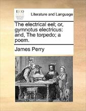 The Electrical Eel; Or, Gymnotus Electricus: And, the Torpedo; A Poem. - Perry, James, II
