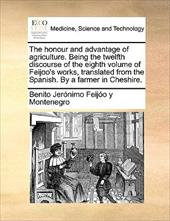 The Honour and Advantage of Agriculture. Being the Twelfth Discourse of the Eighth Volume of Feijoo's Works, Translated from the S - Feijo y. Montenegro, Benito Jernimo