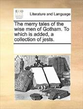 The Merry Tales of the Wise Men of Gotham. to Which Is Added, a Collection of Jests. - Multiple Contributors