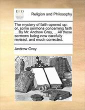 The Mystery of Faith Opened Up: Or, Some Sermons Concerning Faith ... by Mr. Andrew Gray, ... All These Sermons Being Now Carefull - Gray, Andrew