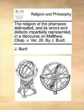 The Religion of the Pharisees Delineated, and Its Errors and Defects Impartially Represented; In a Discourse on Matthew, Chap. V. - Burd, J.