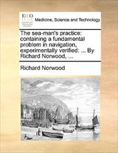 The Sea-Man's Practice: Containing a Fundamental Problem in Navigation, Experimentally Verified: ... by Richard Norwood, ... - Norwood, Richard