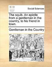 The Squib. an Epistle from a Gentleman in the Country, to His Friend in Town. - Gentleman in the Country, In The Country