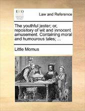 The Youthful Jester; Or, Repository of Wit and Innocent Amusement. Containing Moral and Humourous Tales; ... - Little Momus, Momus