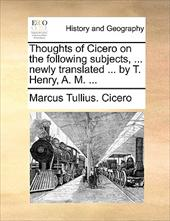 Thoughts of Cicero on the Following Subjects, ... Newly Translated ... by T. Henry, A. M. ... - Cicero, Marcus Tullius