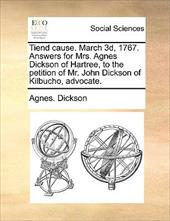 Tiend Cause. March 3D, 1767. Answers for Mrs. Agnes Dickson of Hartree, to the Petition of Mr. John Dickson of Kilbucho, Advocate. - Dickson, Agnes