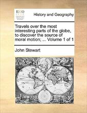 Travels Over the Most Interesting Parts of the Globe, to Discover the Source of Moral Motion; ... Volume 1 of 1 - Stewart, John
