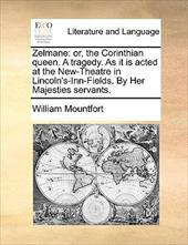 Zelmane: Or, the Corinthian Queen. a Tragedy. as It Is Acted at the New-Theatre in Lincoln's-Inn-Fields. by Her Majesties Serva - Mountfort, William