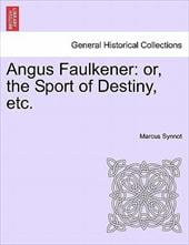Angus Faulkener: Or, the Sport of Destiny, Etc. - SYNNOT, MARCUS