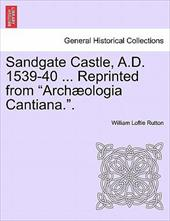 """Sandgate Castle, A.D. 1539-40 ... Reprinted from """"Arch Ologia Cantiana.."""" - Rutton, William Loftie"""