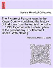 The Picture of Parsonstown, in the King's County, Containing the History of That Town from the Earliest Period to ... 1798, Togeth - Anonymous / Cooke, Thomas L.