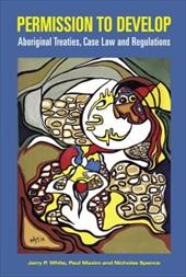 Permission to Develop: Aboriginal Treaties, Case Law and Regulations - White, Jerry Patrick / Maxim, Paul / Spence, Nicholas