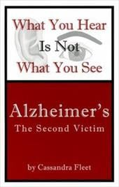 What You Hear Is Not What You See: Alzheimer's - The Second Victim - Fleet, Cassandra